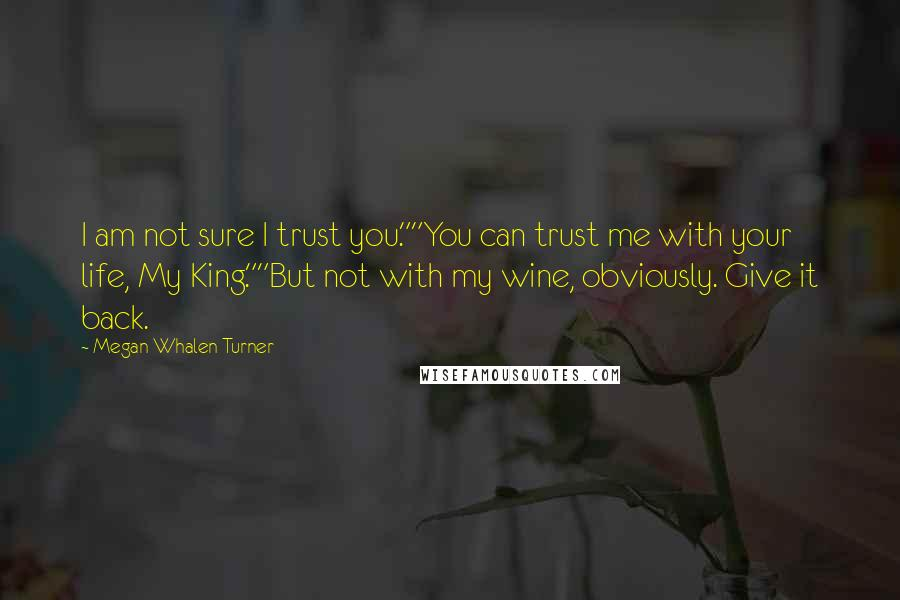"""Megan Whalen Turner quotes: I am not sure I trust you.""""""""You can trust me with your life, My King.""""""""But not with my wine, obviously. Give it back."""