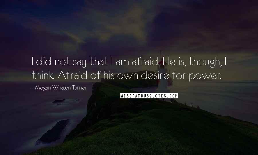 Megan Whalen Turner quotes: I did not say that I am afraid. He is, though, I think. Afraid of his own desire for power.