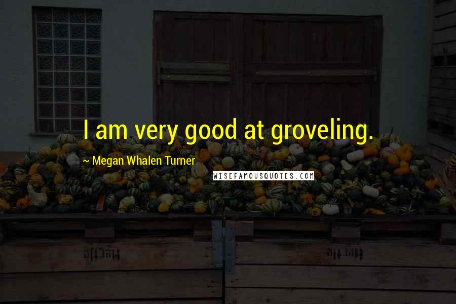Megan Whalen Turner quotes: I am very good at groveling.