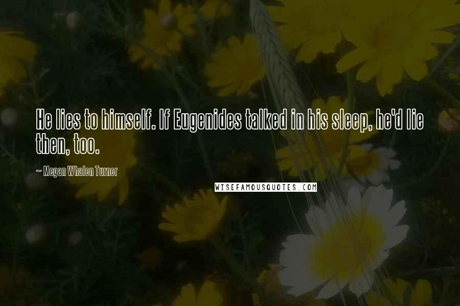 Megan Whalen Turner quotes: He lies to himself. If Eugenides talked in his sleep, he'd lie then, too.