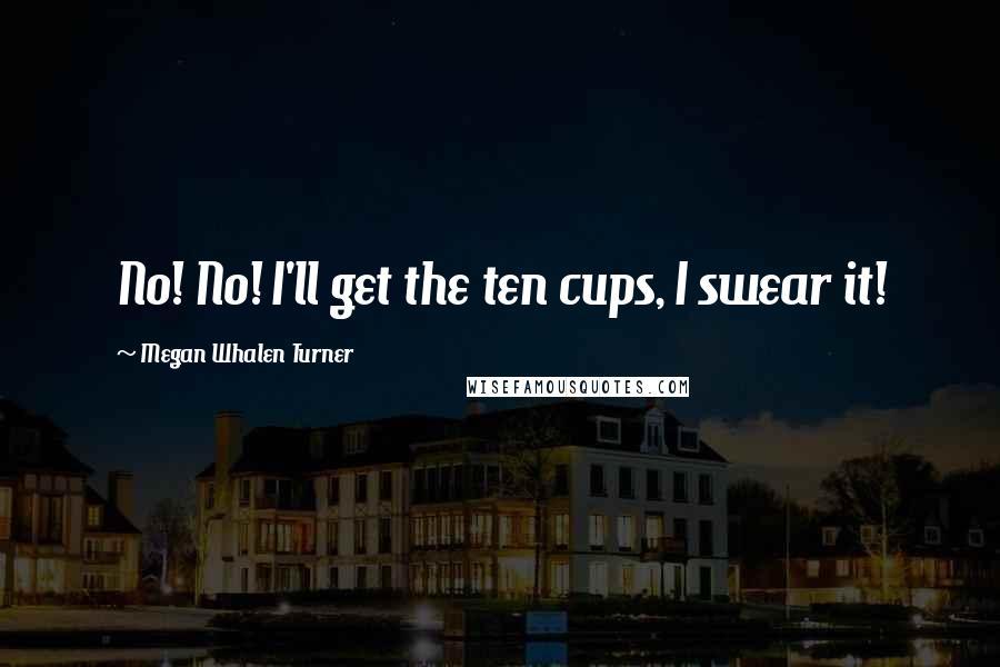 Megan Whalen Turner quotes: No! No! I'll get the ten cups, I swear it!