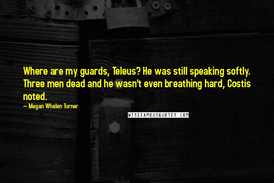 Megan Whalen Turner quotes: Where are my guards, Teleus? He was still speaking softly. Three men dead and he wasn't even breathing hard, Costis noted.