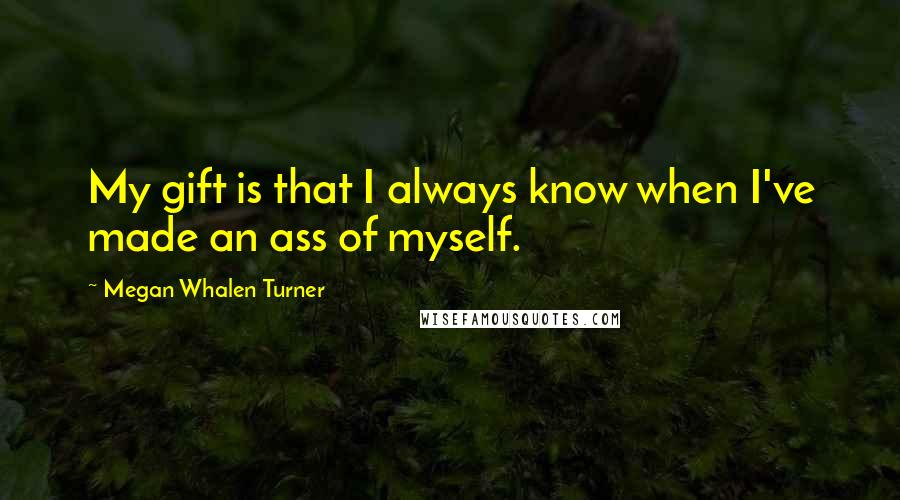 Megan Whalen Turner quotes: My gift is that I always know when I've made an ass of myself.