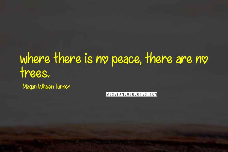 Megan Whalen Turner quotes: where there is no peace, there are no trees.