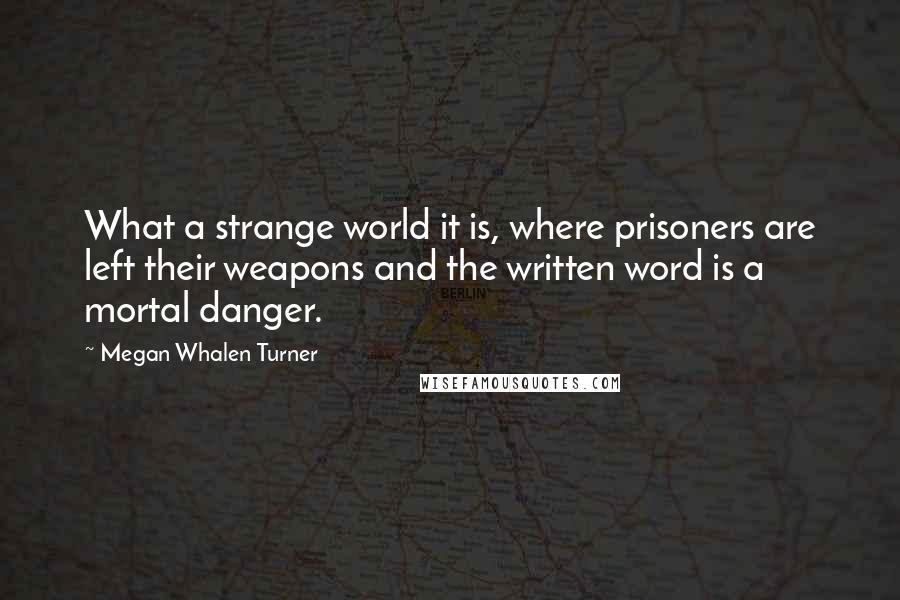 Megan Whalen Turner quotes: What a strange world it is, where prisoners are left their weapons and the written word is a mortal danger.