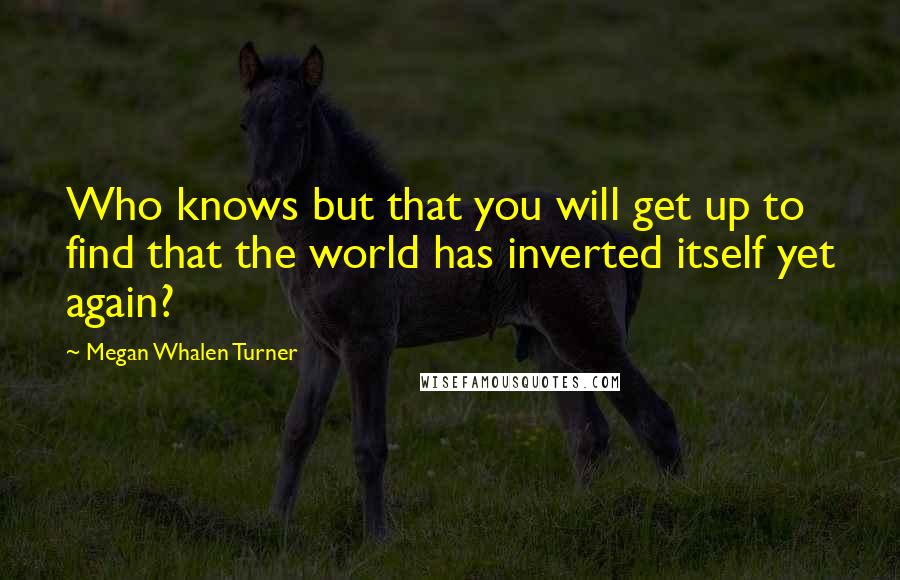 Megan Whalen Turner quotes: Who knows but that you will get up to find that the world has inverted itself yet again?