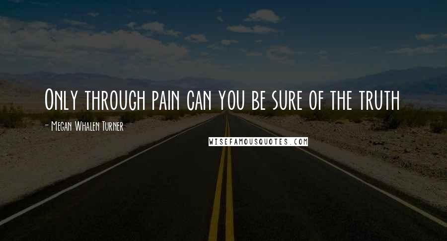 Megan Whalen Turner quotes: Only through pain can you be sure of the truth
