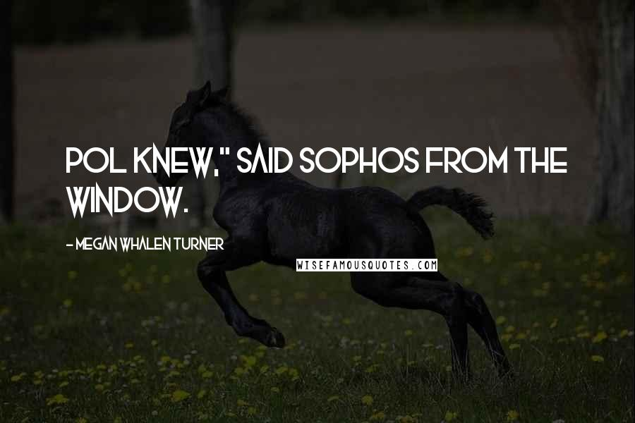 """Megan Whalen Turner quotes: Pol knew,"""" said Sophos from the window."""