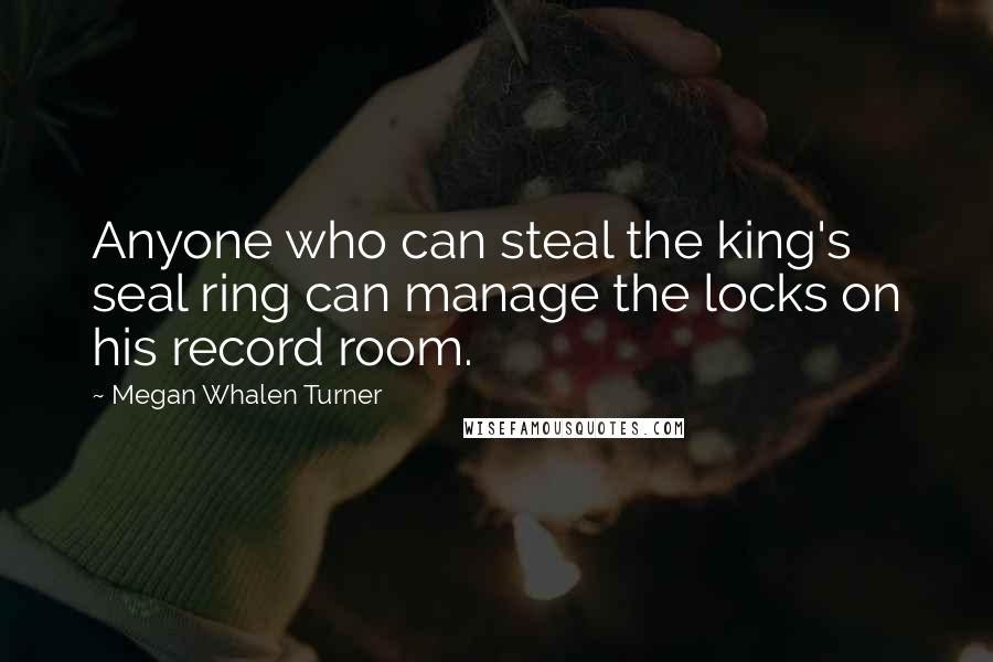 Megan Whalen Turner quotes: Anyone who can steal the king's seal ring can manage the locks on his record room.