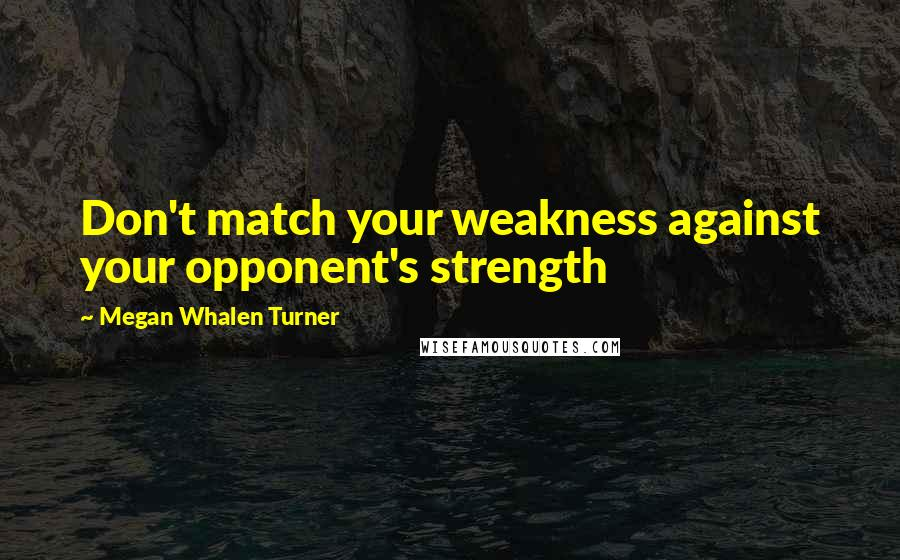 Megan Whalen Turner quotes: Don't match your weakness against your opponent's strength