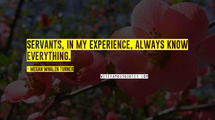 Megan Whalen Turner quotes: Servants, in my experience, always know everything.