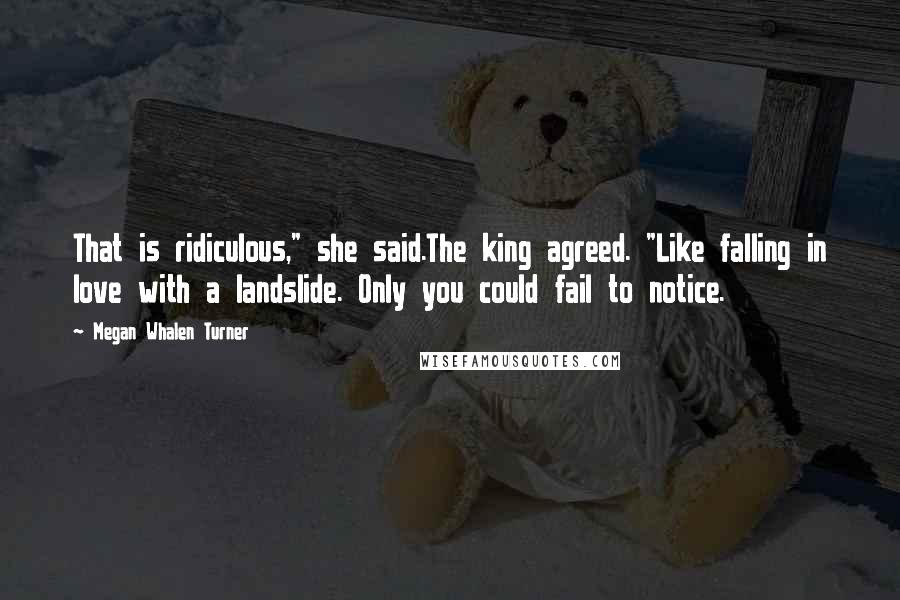 """Megan Whalen Turner quotes: That is ridiculous,"""" she said.The king agreed. """"Like falling in love with a landslide. Only you could fail to notice."""