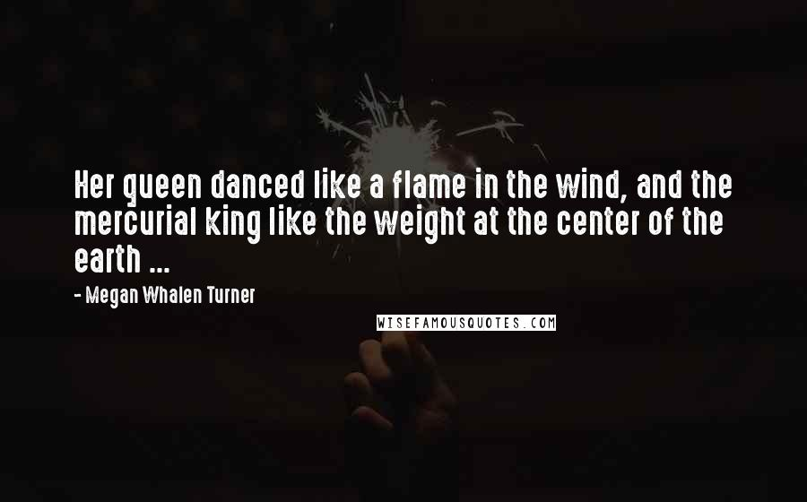 Megan Whalen Turner quotes: Her queen danced like a flame in the wind, and the mercurial king like the weight at the center of the earth ...