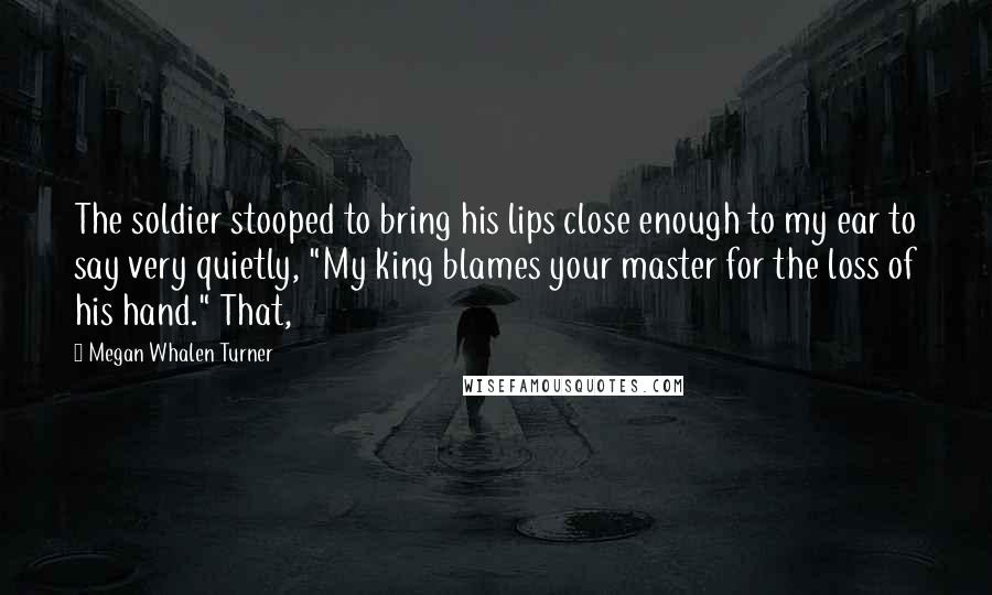 """Megan Whalen Turner quotes: The soldier stooped to bring his lips close enough to my ear to say very quietly, """"My king blames your master for the loss of his hand."""" That,"""