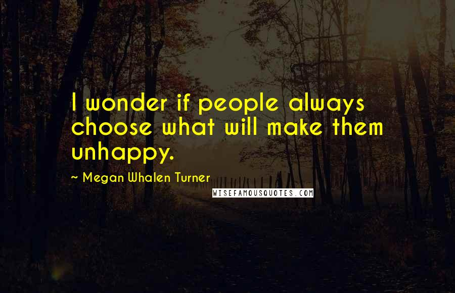 Megan Whalen Turner quotes: I wonder if people always choose what will make them unhappy.