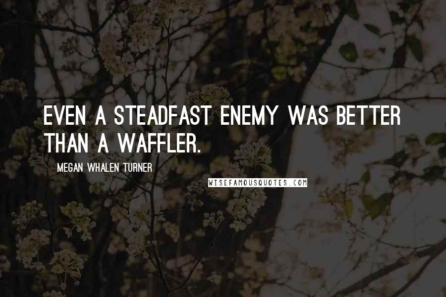 Megan Whalen Turner quotes: Even a steadfast enemy was better than a waffler.