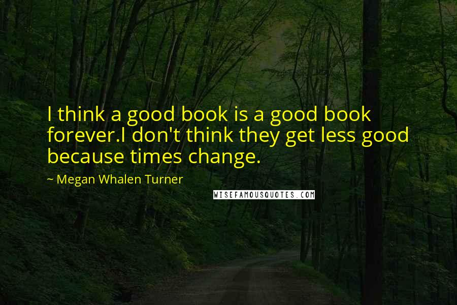 Megan Whalen Turner quotes: I think a good book is a good book forever.I don't think they get less good because times change.