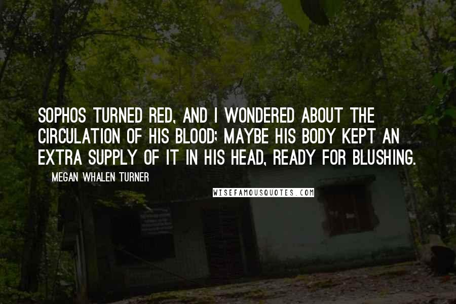Megan Whalen Turner quotes: Sophos turned red, and I wondered about the circulation of his blood; maybe his body kept an extra supply of it in his head, ready for blushing.