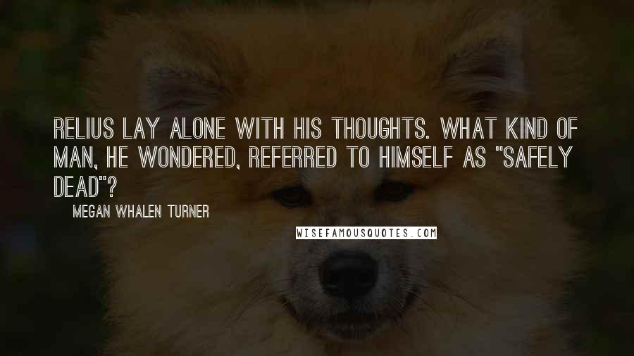 """Megan Whalen Turner quotes: Relius lay alone with his thoughts. What kind of man, he wondered, referred to himself as """"safely dead""""?"""