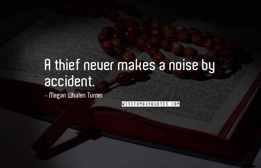 Megan Whalen Turner quotes: A thief never makes a noise by accident.