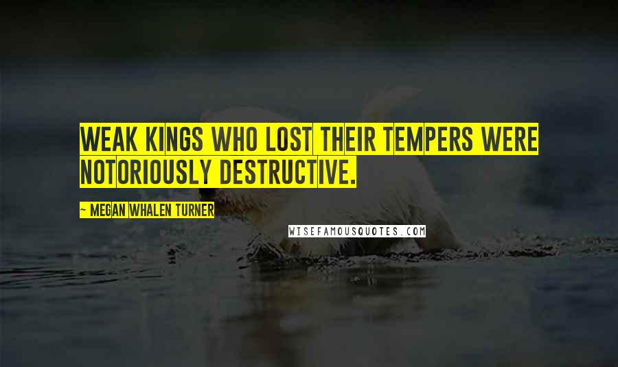 Megan Whalen Turner quotes: Weak kings who lost their tempers were notoriously destructive.