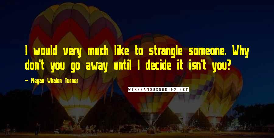 Megan Whalen Turner quotes: I would very much like to strangle someone. Why don't you go away until I decide it isn't you?