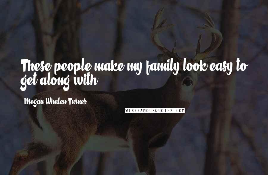 Megan Whalen Turner quotes: These people make my family look easy to get along with.