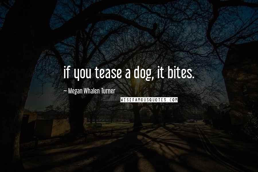 Megan Whalen Turner quotes: if you tease a dog, it bites.