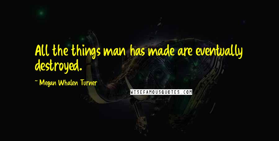 Megan Whalen Turner quotes: All the things man has made are eventually destroyed.