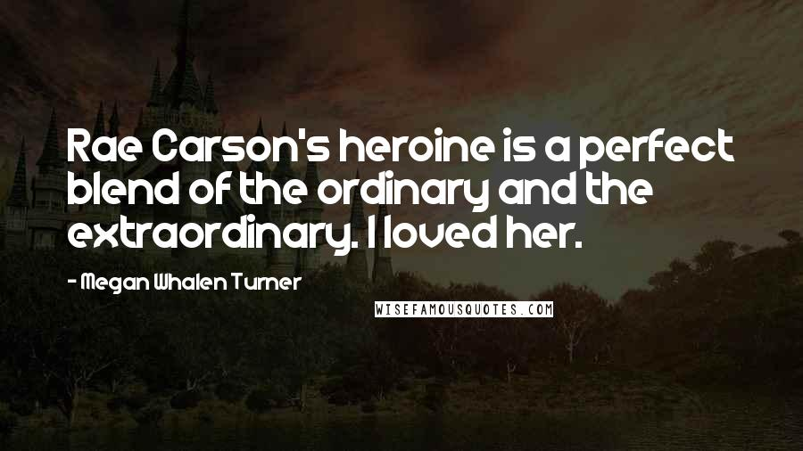 Megan Whalen Turner quotes: Rae Carson's heroine is a perfect blend of the ordinary and the extraordinary. I loved her.