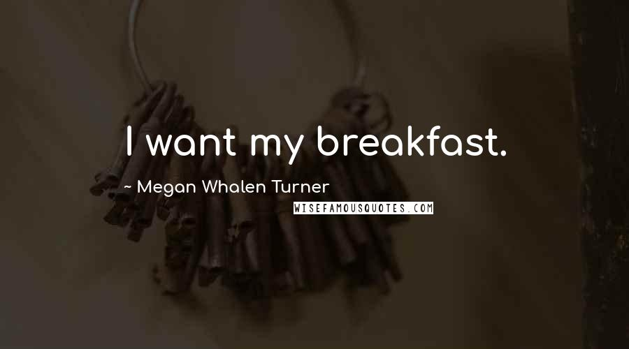 Megan Whalen Turner quotes: I want my breakfast.