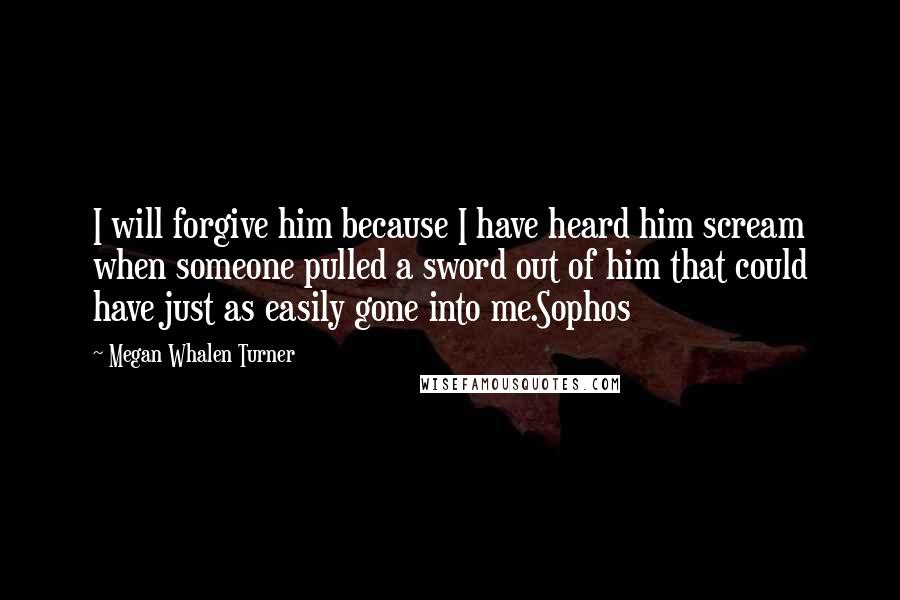 Megan Whalen Turner quotes: I will forgive him because I have heard him scream when someone pulled a sword out of him that could have just as easily gone into me.Sophos