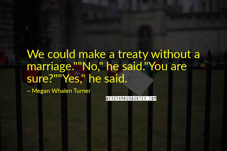 """Megan Whalen Turner quotes: We could make a treaty without a marriage.""""""""No,"""" he said.""""You are sure?""""""""Yes,"""" he said."""