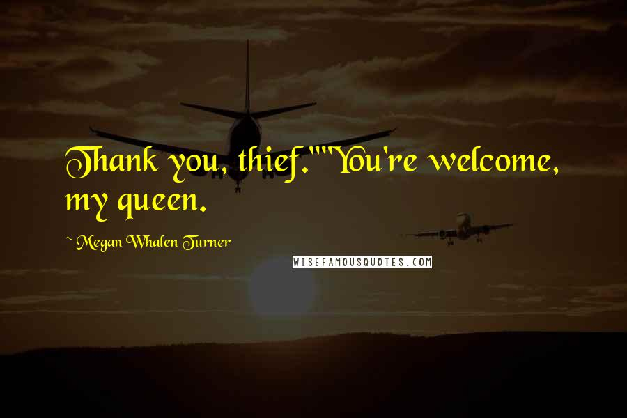 """Megan Whalen Turner quotes: Thank you, thief.""""""""You're welcome, my queen."""