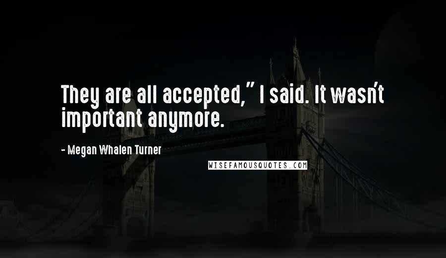 """Megan Whalen Turner quotes: They are all accepted,"""" I said. It wasn't important anymore."""