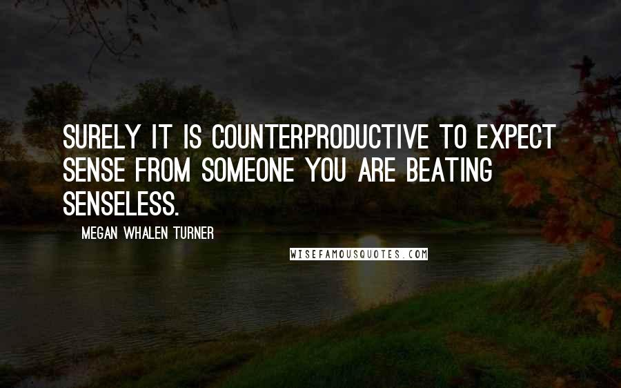 Megan Whalen Turner quotes: Surely it is counterproductive to expect sense from someone you are beating senseless.