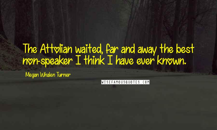 Megan Whalen Turner quotes: The Attolian waited, far and away the best non-speaker I think I have ever known.
