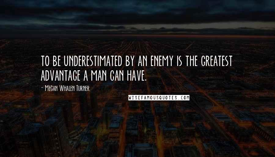 Megan Whalen Turner quotes: to be underestimated by an enemy is the greatest advantage a man can have.