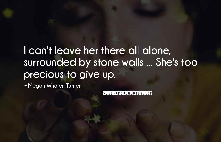 Megan Whalen Turner quotes: I can't leave her there all alone, surrounded by stone walls ... She's too precious to give up.