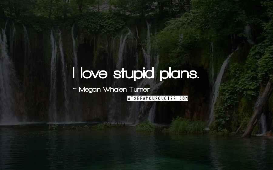 Megan Whalen Turner quotes: I love stupid plans.