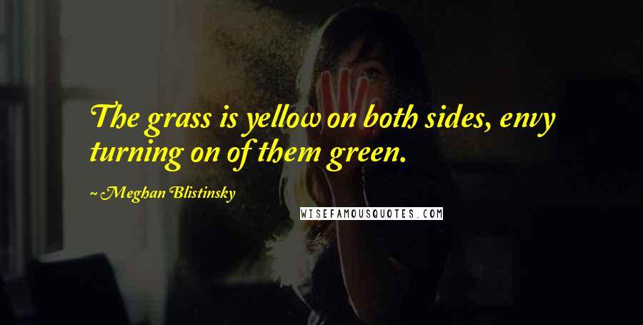 Meghan Blistinsky quotes: The grass is yellow on both sides, envy turning on of them green.