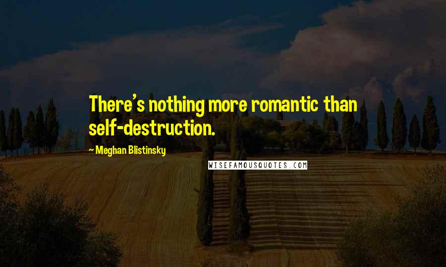 Meghan Blistinsky quotes: There's nothing more romantic than self-destruction.