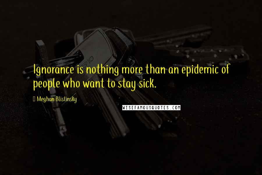 Meghan Blistinsky quotes: Ignorance is nothing more than an epidemic of people who want to stay sick.