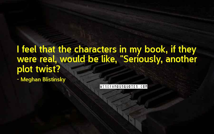 "Meghan Blistinsky quotes: I feel that the characters in my book, if they were real, would be like, ""Seriously, another plot twist?"