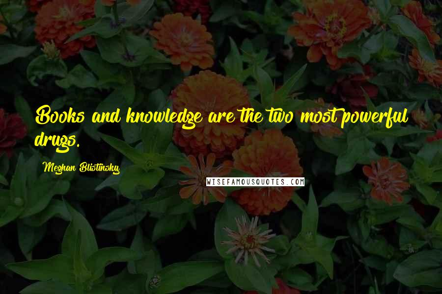Meghan Blistinsky quotes: Books and knowledge are the two most powerful drugs.