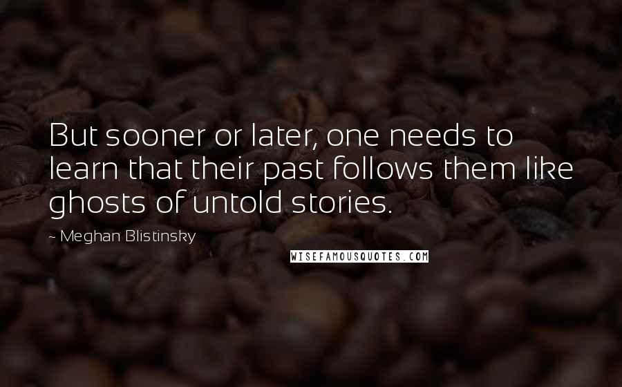 Meghan Blistinsky quotes: But sooner or later, one needs to learn that their past follows them like ghosts of untold stories.