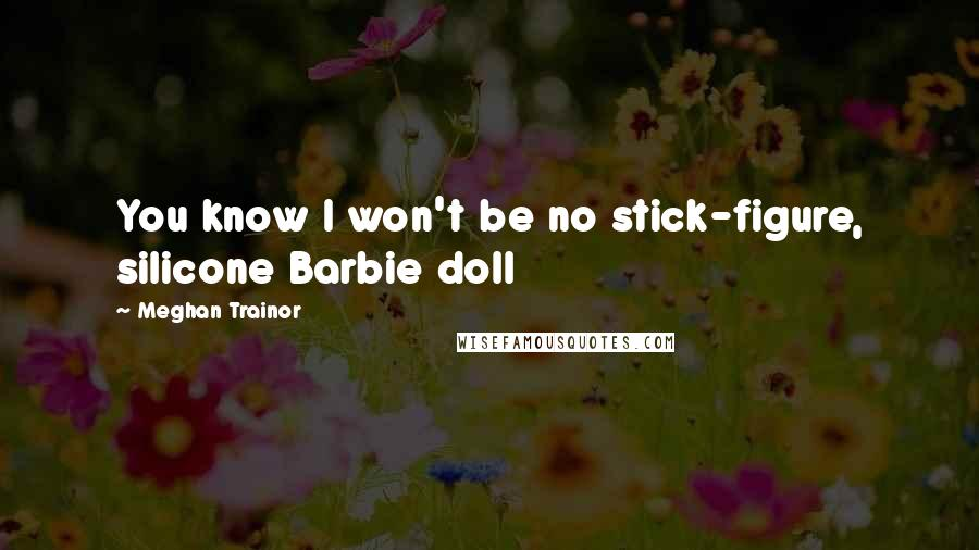 Meghan Trainor quotes: You know I won't be no stick-figure, silicone Barbie doll