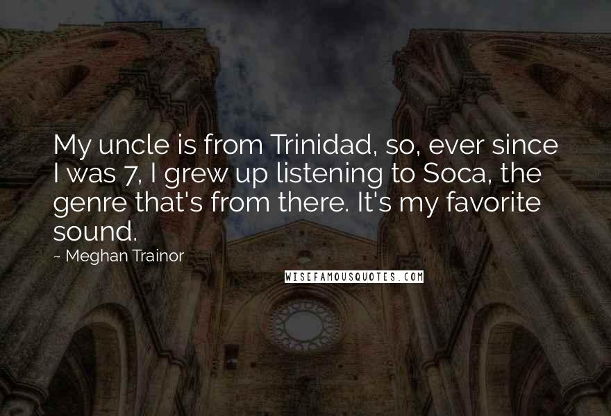 Meghan Trainor quotes: My uncle is from Trinidad, so, ever since I was 7, I grew up listening to Soca, the genre that's from there. It's my favorite sound.