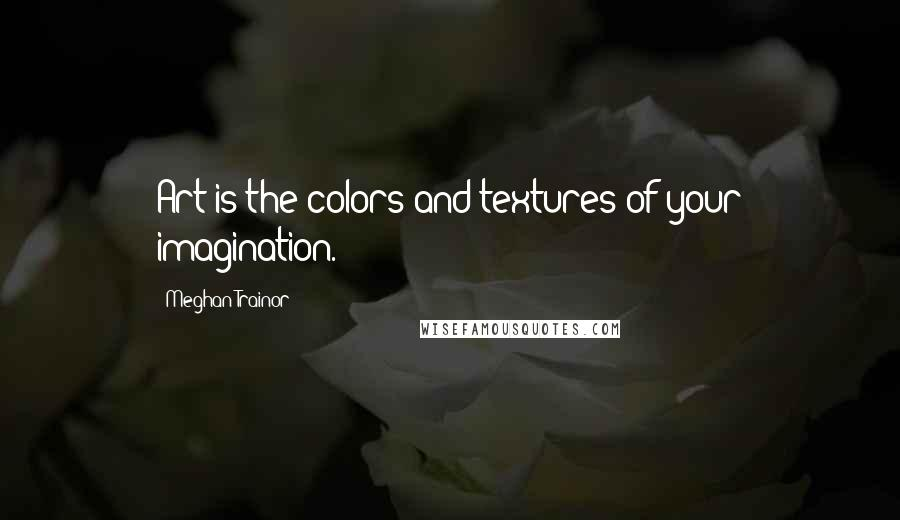 Meghan Trainor quotes: Art is the colors and textures of your imagination.
