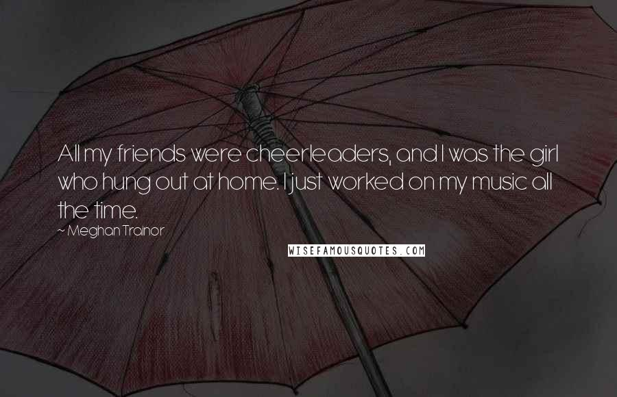Meghan Trainor quotes: All my friends were cheerleaders, and I was the girl who hung out at home. I just worked on my music all the time.